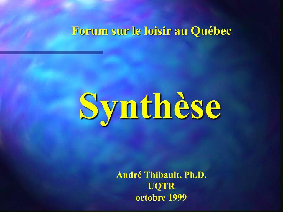 Synthèse Forum sur le loisir au Québec André Thibault, Ph.D. UQTR