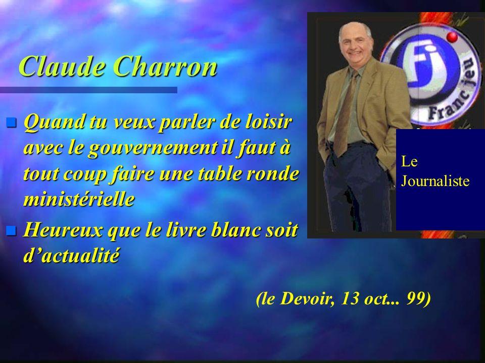 Claude Charron Quand tu veux parler de loisir avec le gouvernement il faut à tout coup faire une table ronde ministérielle.