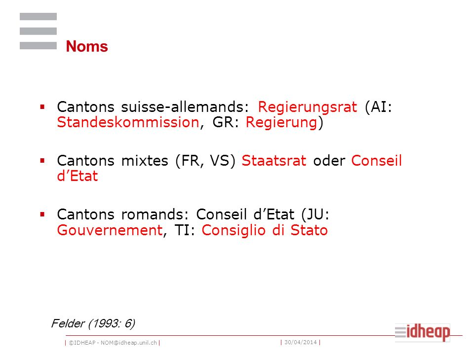 Noms Cantons suisse-allemands: Regierungsrat (AI: Standeskommission, GR: Regierung) Cantons mixtes (FR, VS) Staatsrat oder Conseil d'Etat.