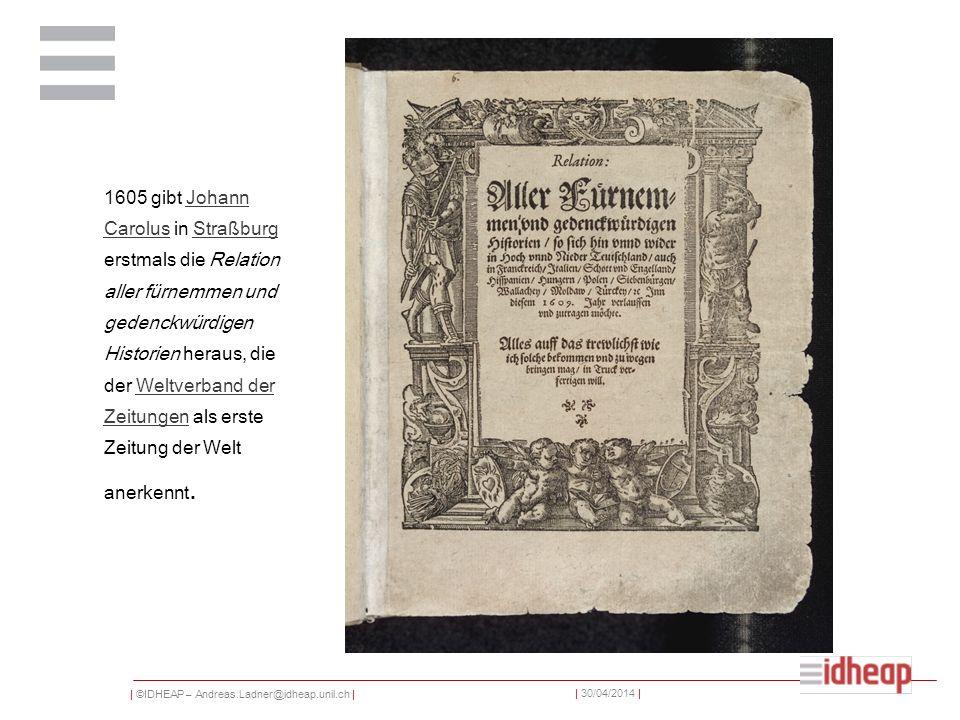 1605 gibt Johann Carolus in Straßburg erstmals die Relation aller fürnemmen und gedenckwürdigen Historien heraus, die der Weltverband der Zeitungen als erste Zeitung der Welt anerkennt.