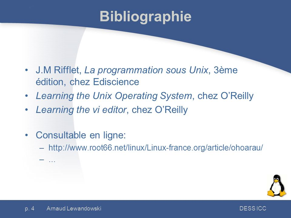 Bibliographie J.M Rifflet, La programmation sous Unix, 3ème édition, chez Ediscience. Learning the Unix Operating System, chez O'Reilly.