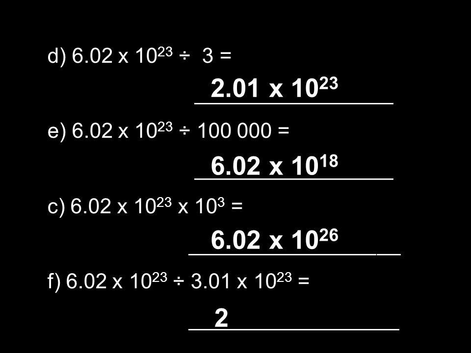 d) 6.02 x 1023 ÷ 3 = _________________. e) 6.02 x 1023 ÷ 100 000 = c) 6.02 x 1023 x 103 = ________________ __.
