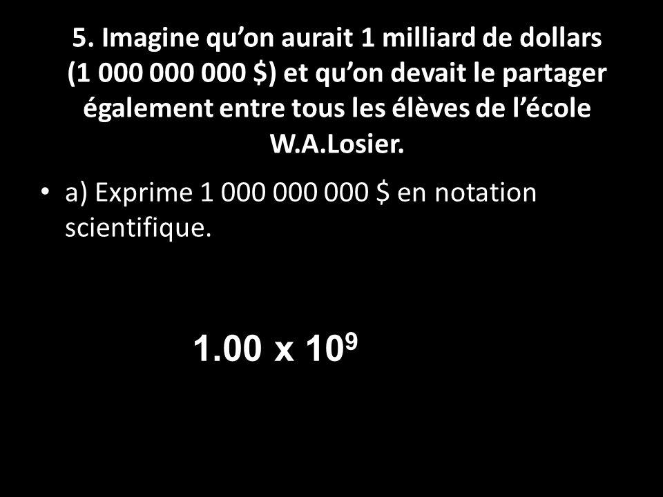 5. Imagine qu'on aurait 1 milliard de dollars (1 000 000 000 $) et qu'on devait le partager également entre tous les élèves de l'école W.A.Losier.