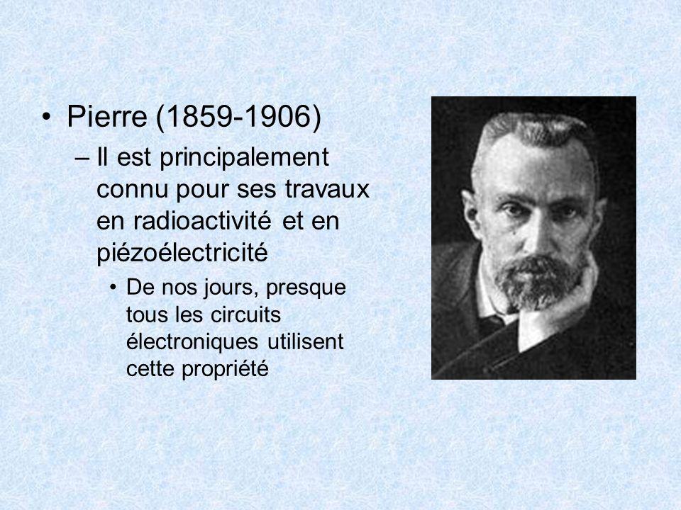 Pierre (1859-1906) Il est principalement connu pour ses travaux en radioactivité et en piézoélectricité.