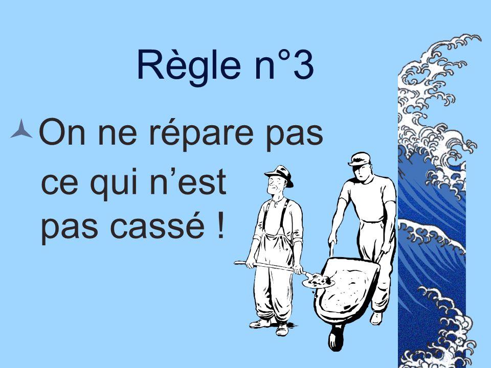 Règle n°3 On ne répare pas ce qui n'est pas cassé !