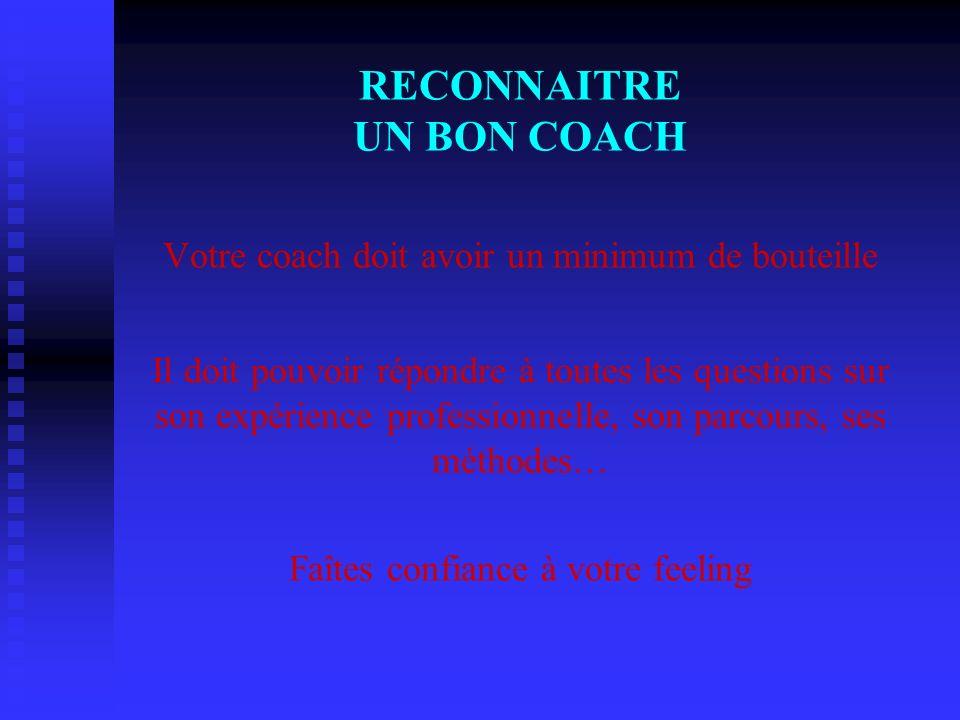 RECONNAITRE UN BON COACH Votre coach doit avoir un minimum de bouteille Il doit pouvoir répondre à toutes les questions sur son expérience professionnelle, son parcours, ses méthodes… Faîtes confiance à votre feeling