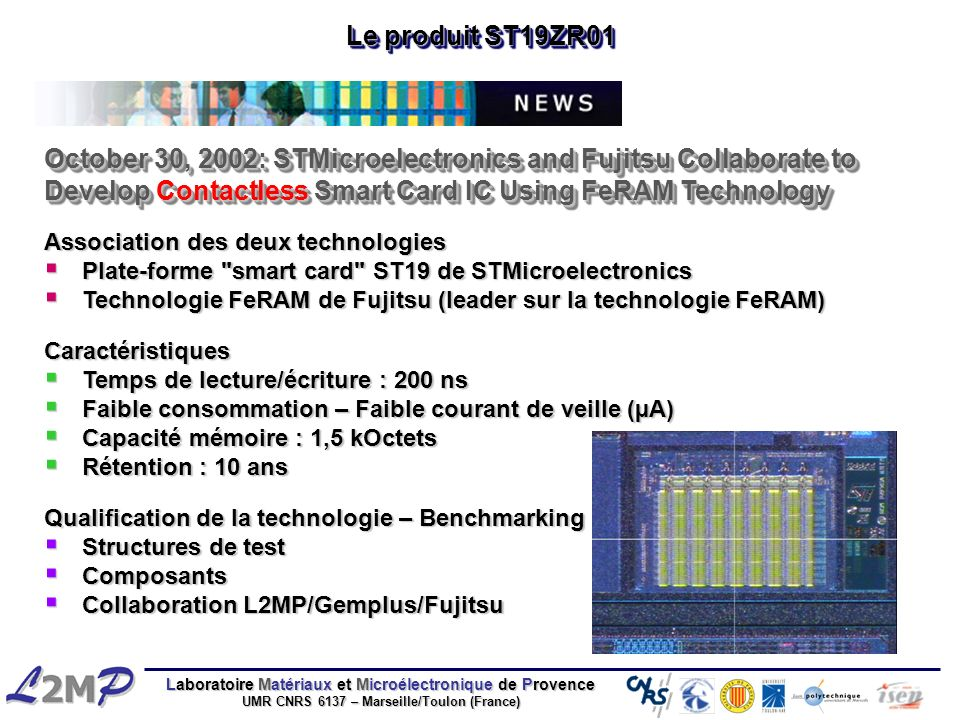 Le produit ST19ZR01 October 30, 2002: STMicroelectronics and Fujitsu Collaborate to Develop Contactless Smart Card IC Using FeRAM Technology.
