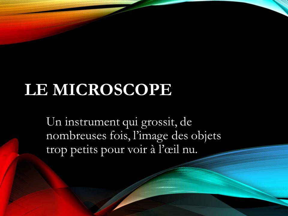 Le Microscope Un instrument qui grossit, de nombreuses fois, l'image des objets trop petits pour voir à l'œil nu.