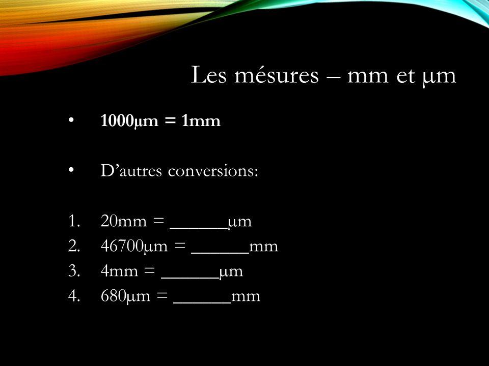 Les mésures – mm et µm 1000µm = 1mm D'autres conversions: