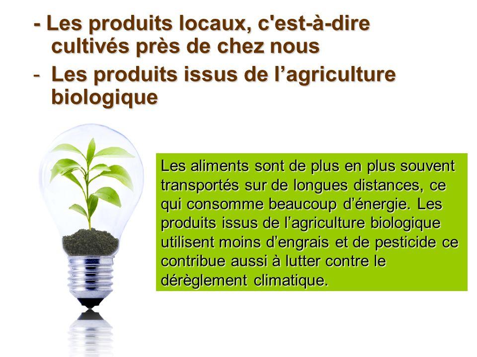 - Les produits locaux, c est-à-dire cultivés près de chez nous