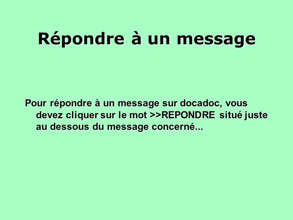Répondre à un messagePour répondre à un message sur docadoc, vous devez cliquer sur le mot >>REPONDRE situé juste au dessous du message concerné...