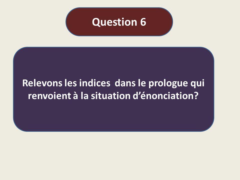 Question 6 Relevons les indices dans le prologue qui renvoient à la situation d'énonciation