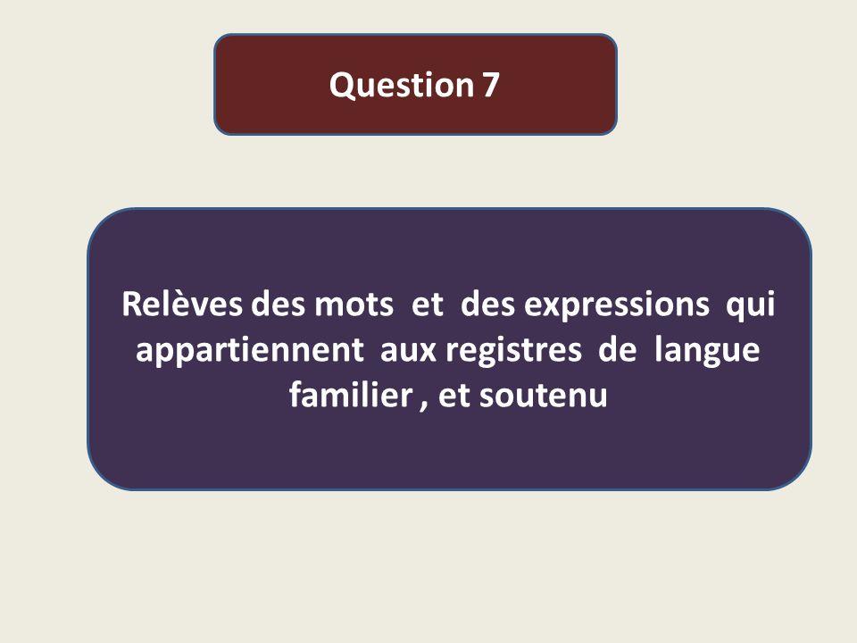 Question 7 Relèves des mots et des expressions qui appartiennent aux registres de langue familier , et soutenu.