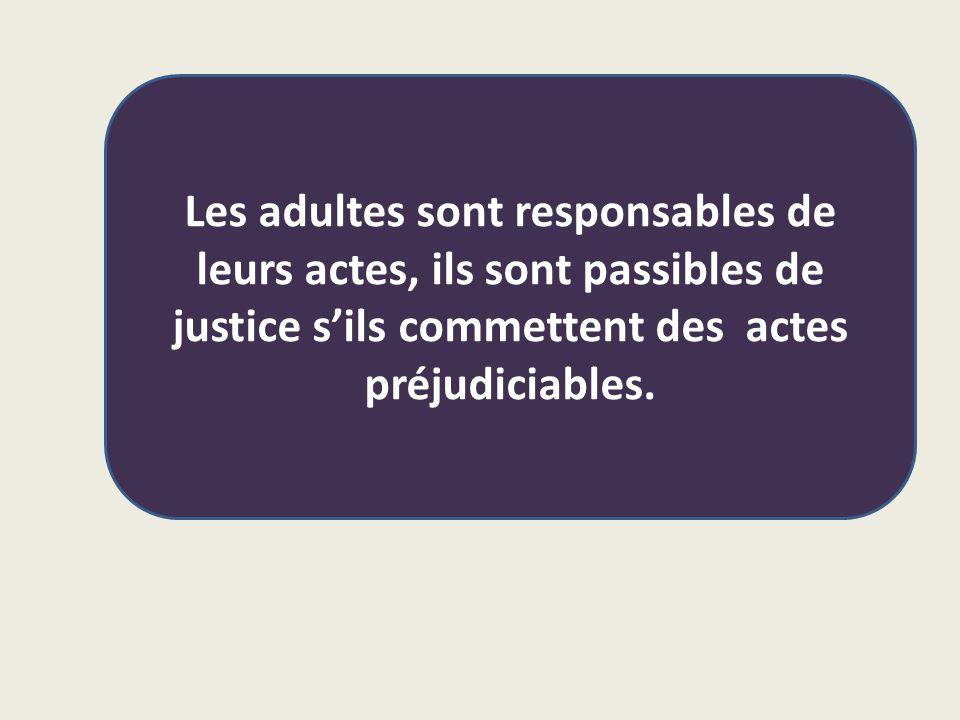 Les adultes sont responsables de leurs actes, ils sont passibles de justice s'ils commettent des actes préjudiciables.
