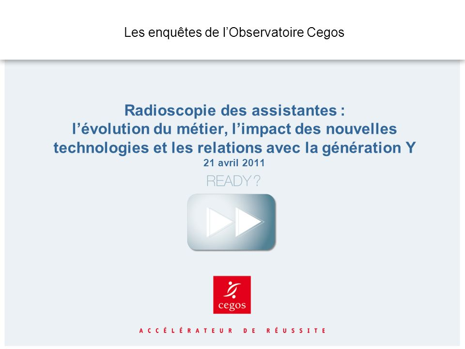 Les enquêtes de l'Observatoire Cegos Radioscopie des assistantes : l'évolution du métier, l'impact des nouvelles technologies et les relations avec la génération Y 21 avril 2011