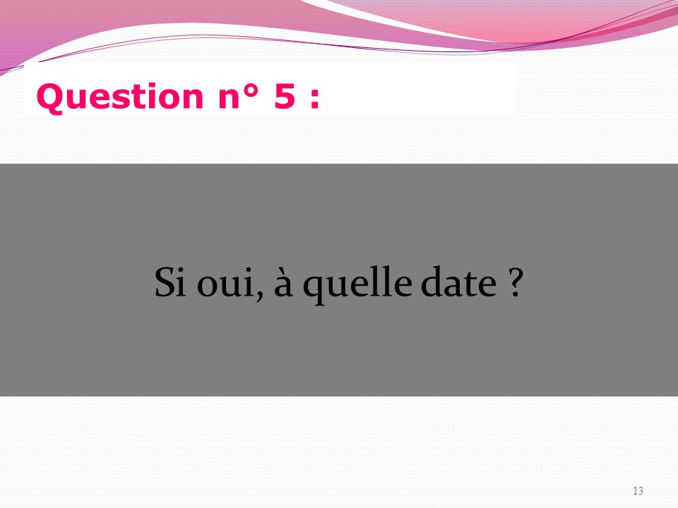 Question n° 5 : Si oui, à quelle date 13 13
