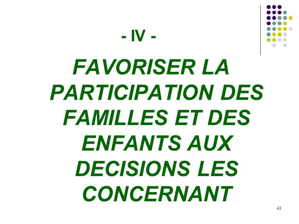- IV - FAVORISER LA PARTICIPATION DES FAMILLES ET DES ENFANTS AUX DECISIONS LES CONCERNANT