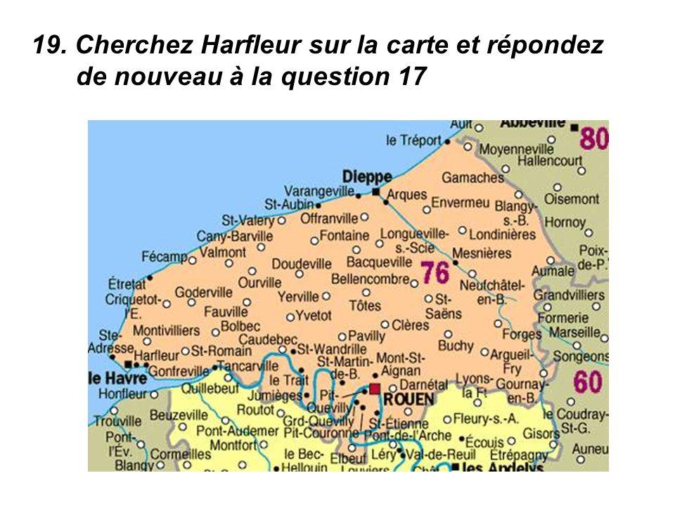 19. Cherchez Harfleur sur la carte et répondez de nouveau à la question 17