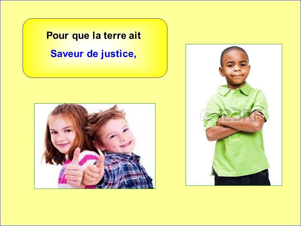 Pour que la terre ait Saveur de justice, . .