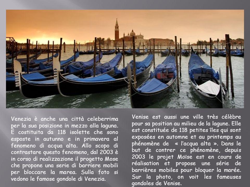 Venise est aussi une ville très célèbre pour sa position au milieu de la lagune. Elle est constituée de 118 petites îles qui sont exposées en automne et au printemps au phénomène de « l'acqua alta ». Dans le but de contrer ce phénomène, depuis 2003 le projet Moïse est en cours de réalisation et propose une série de barrières mobiles pour bloquer la marée. Sur la photo, on voit les fameuses gondoles de Venise.