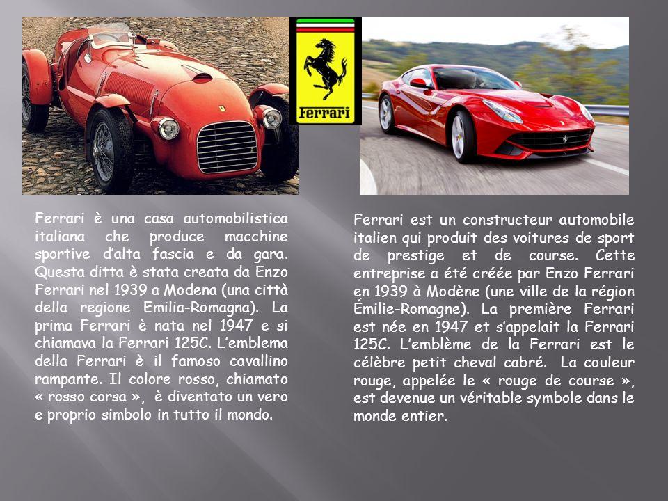 Ferrari è una casa automobilistica italiana che produce macchine sportive d'alta fascia e da gara. Questa ditta è stata creata da Enzo Ferrari nel 1939 a Modena (una città della regione Emilia-Romagna). La prima Ferrari è nata nel 1947 e si chiamava la Ferrari 125C. L'emblema della Ferrari è il famoso cavallino rampante. Il colore rosso, chiamato « rosso corsa », è diventato un vero e proprio simbolo in tutto il mondo.