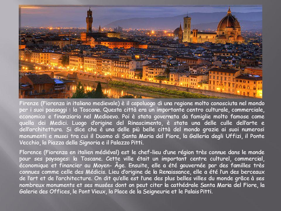 Firenze (Fiorenza in italiano medievale) è il capoluogo di una regione molto conosciuta nel mondo per i suoi paesaggi : la Toscana. Questa città era un importante centro culturale, commerciale, economico e finanziario nel Medioevo. Poi è stata governata da famiglie molto famose come quella dei Medici. Luogo d'origine del Rinascimento, è stata una delle culle dell'arte e dell'architettura. Si dice che è una delle più belle città del mondo grazie ai suoi numerosi monumenti e musei tra cui il Duomo di Santa Maria del Fiore, la Galleria degli Uffizi, il Ponte Vecchio, la Piazza della Signoria e il Palazzo Pitti.