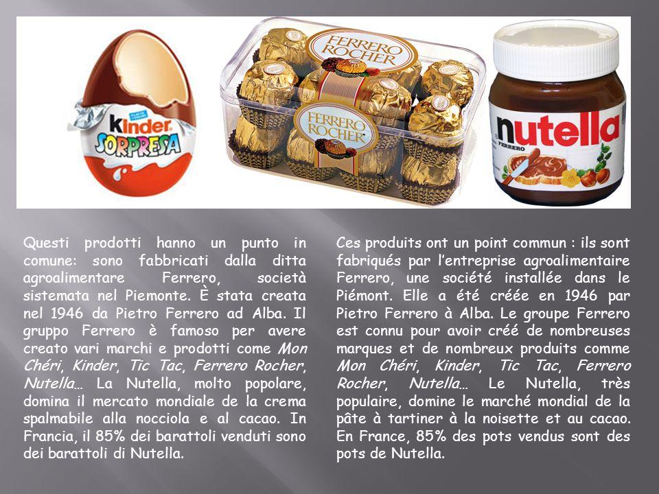 Questi prodotti hanno un punto in comune: sono fabbricati dalla ditta agroalimentare Ferrero, società sistemata nel Piemonte. È stata creata nel 1946 da Pietro Ferrero ad Alba. Il gruppo Ferrero è famoso per avere creato vari marchi e prodotti come Mon Chéri, Kinder, Tic Tac, Ferrero Rocher, Nutella… La Nutella, molto popolare, domina il mercato mondiale de la crema spalmabile alla nocciola e al cacao. In Francia, il 85% dei barattoli venduti sono dei barattoli di Nutella.