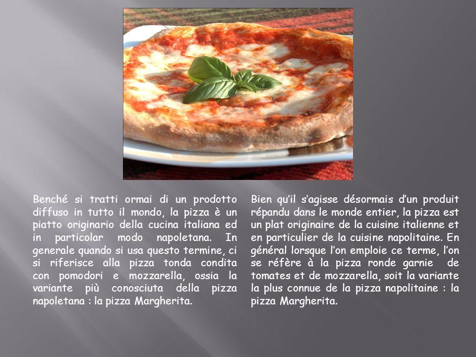 Benché si tratti ormai di un prodotto diffuso in tutto il mondo, la pizza è un piatto originario della cucina italiana ed in particolar modo napoletana. In generale quando si usa questo termine, ci si riferisce alla pizza tonda condita con pomodori e mozzarella, ossia la variante più conosciuta della pizza napoletana : la pizza Margherita.