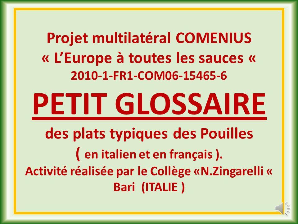 Projet multilatéral COMENIUS « L'Europe à toutes les sauces « 2010-1-FR1-COM06-15465-6 PETIT GLOSSAIRE des plats typiques des Pouilles ( en italien et en français ).