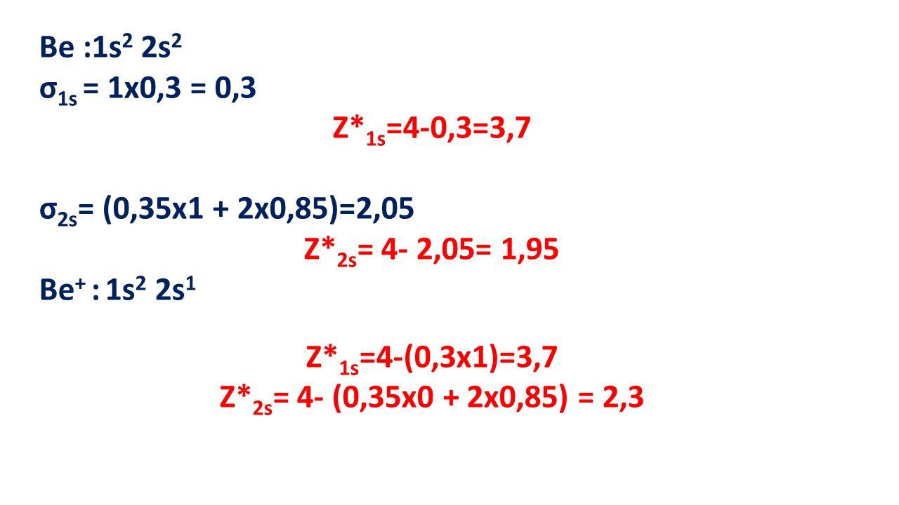 Be :1s2 2s2 σ1s = 1x0,3 = 0,3. Z*1s=4-0,3=3,7. σ2s= (0,35x1 + 2x0,85)=2,05. Z*2s= 4- 2,05= 1,95.