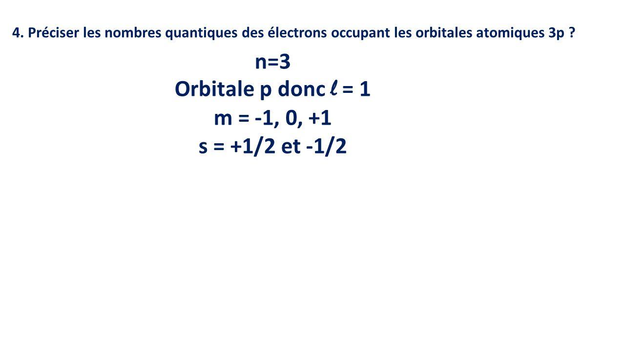 n=3 Orbitale p donc l = 1 m = -1, 0, +1 s = +1/2 et -1/2