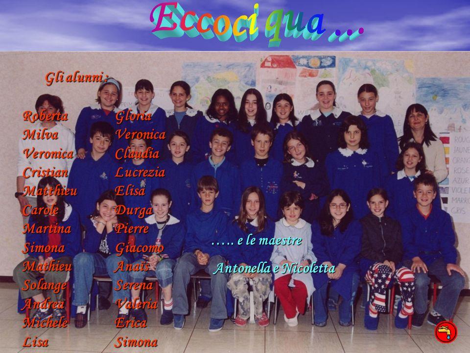 Eccoci qua ... Gli alunni : Roberta Milva Veronica Cristian Matthieu Carole Martina Simona Mathieu Solange Andrea Michele Lisa.