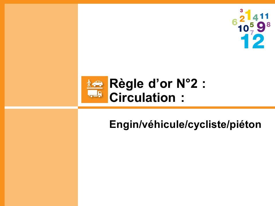 Règle d'or N°2 : Circulation : Engin/véhicule/cycliste/piéton