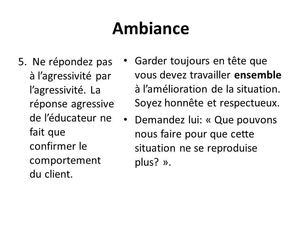 Ambiance5. Ne répondez pas à l'agressivité par l'agressivité. La réponse agressive de l'éducateur ne fait que confirmer le comportement du client.