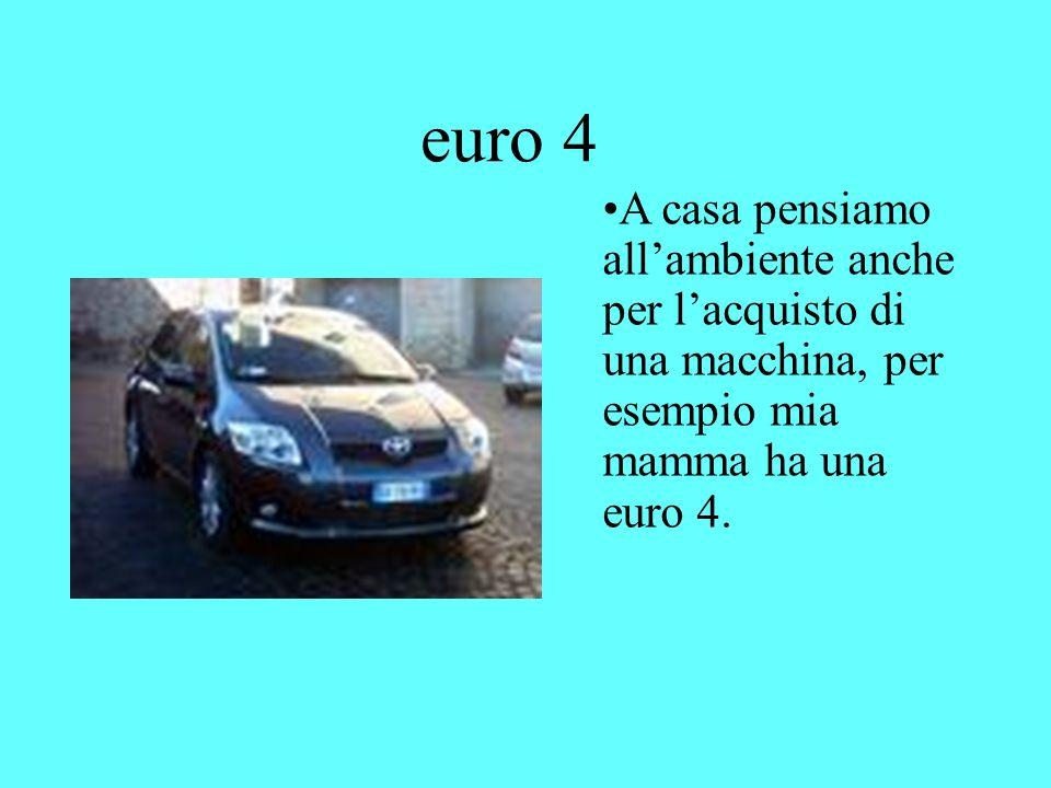 euro 4 A casa pensiamo all'ambiente anche per l'acquisto di una macchina, per esempio mia mamma ha una euro 4.