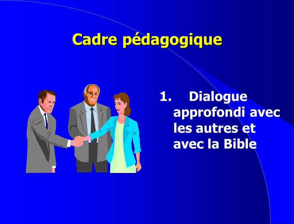 Cadre pédagogique 1. Dialogue approfondi avec les autres et avec la Bible