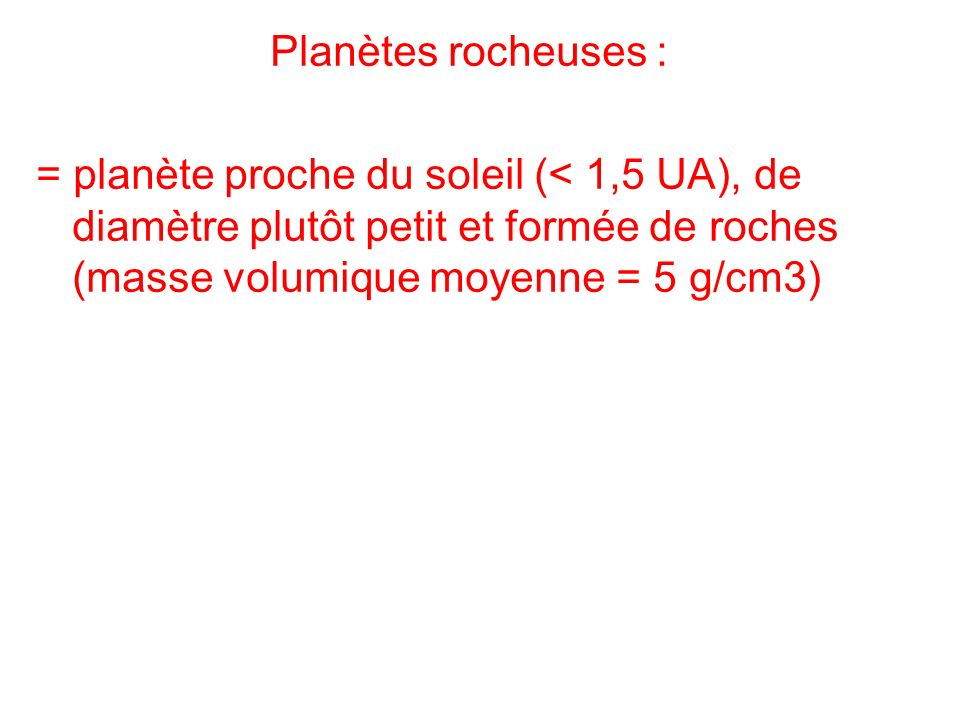 Planètes rocheuses : = planète proche du soleil (< 1,5 UA), de diamètre plutôt petit et formée de roches (masse volumique moyenne = 5 g/cm3)