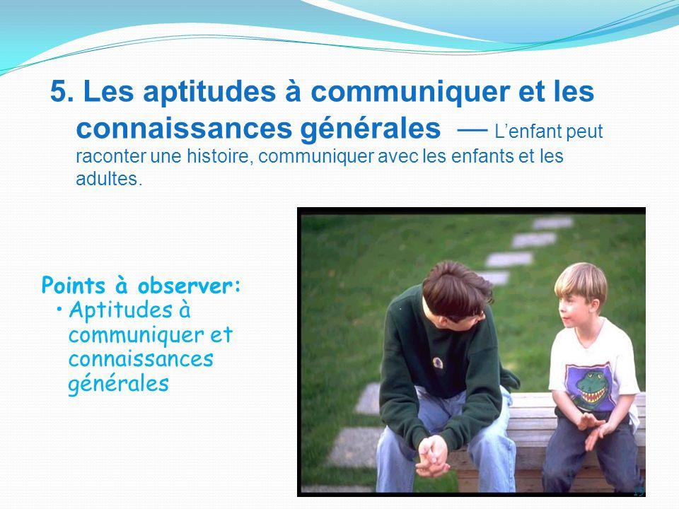 5. Les aptitudes à communiquer et les connaissances générales — L'enfant peut raconter une histoire, communiquer avec les enfants et les adultes.
