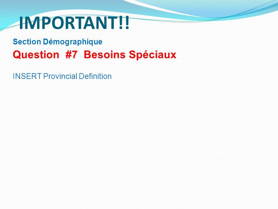 IMPORTANT!! Question #7 Besoins Spéciaux Section Démographique
