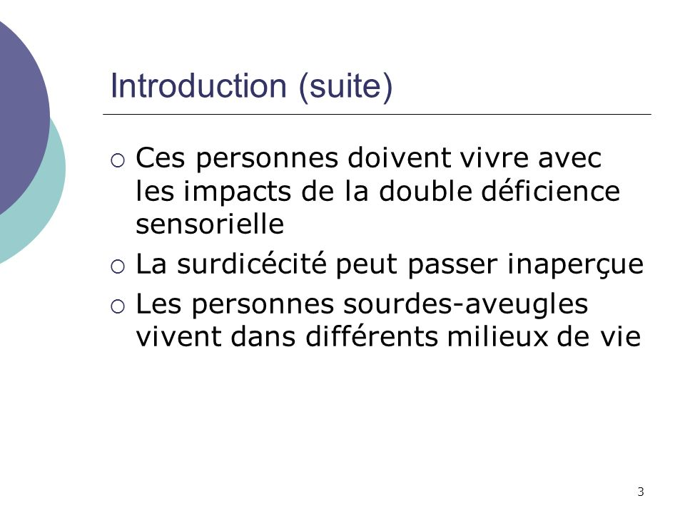 Introduction (suite) Ces personnes doivent vivre avec les impacts de la double déficience sensorielle.