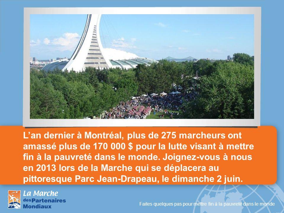 L'an dernier à Montréal, plus de 275 marcheurs ont amassé plus de 170 000 $ pour la lutte visant à mettre fin à la pauvreté dans le monde. Joignez-vous à nous en 2013 lors de la Marche qui se déplacera au pittoresque Parc Jean-Drapeau, le dimanche 2 juin.