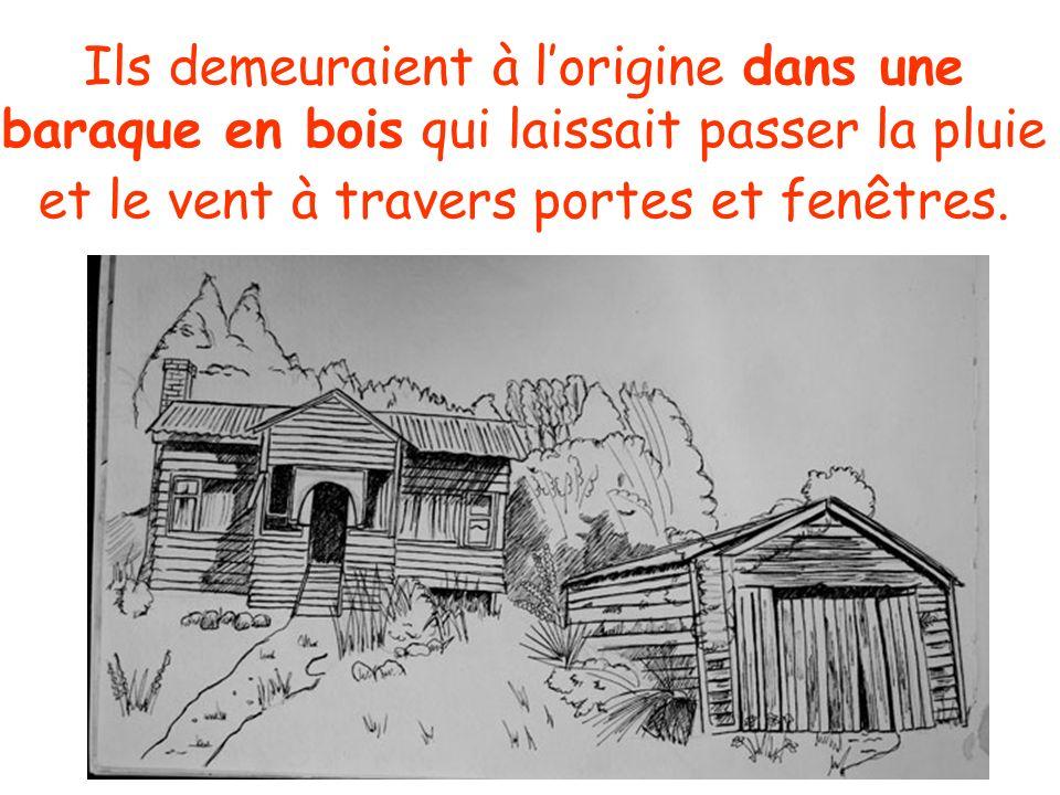 Ils demeuraient à l'origine dans une baraque en bois qui laissait passer la pluie et le vent à travers portes et fenêtres.