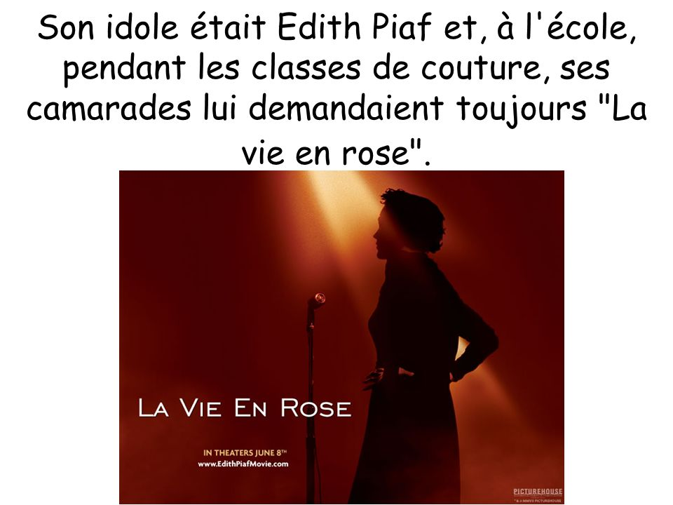 Son idole était Edith Piaf et, à l école, pendant les classes de couture, ses camarades lui demandaient toujours La vie en rose .