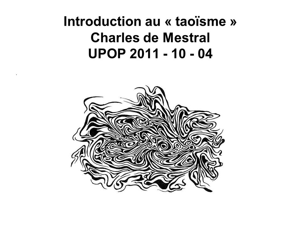 Introduction au « taoïsme » Charles de Mestral UPOP 2011 - 10 - 04