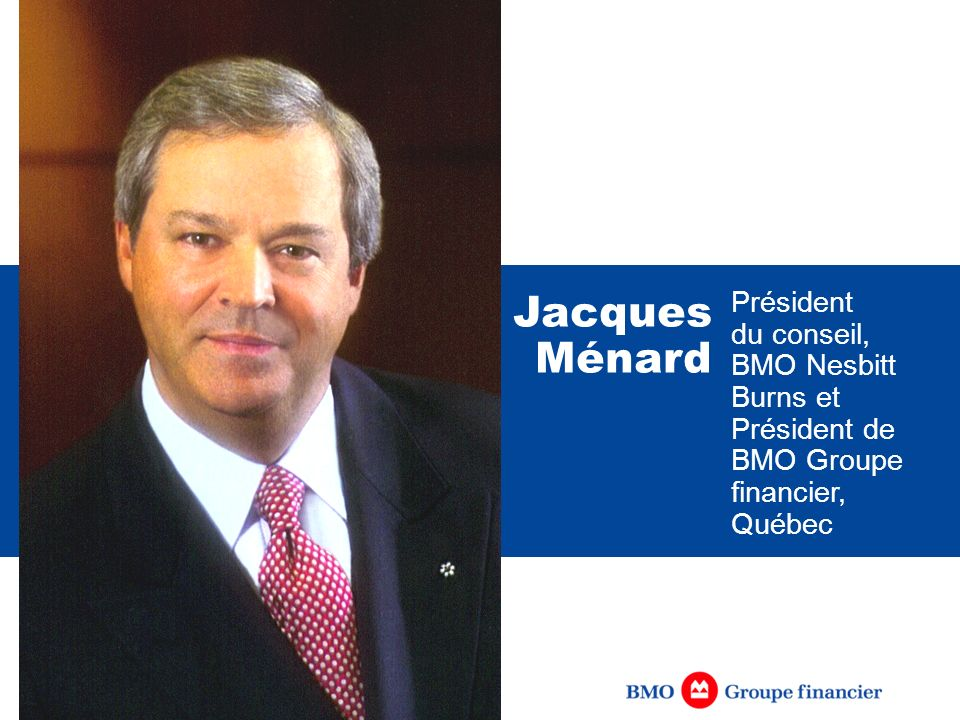 Jacques Ménard Président du conseil, BMO Nesbitt Burns et Président de BMO Groupe financier, Québec.