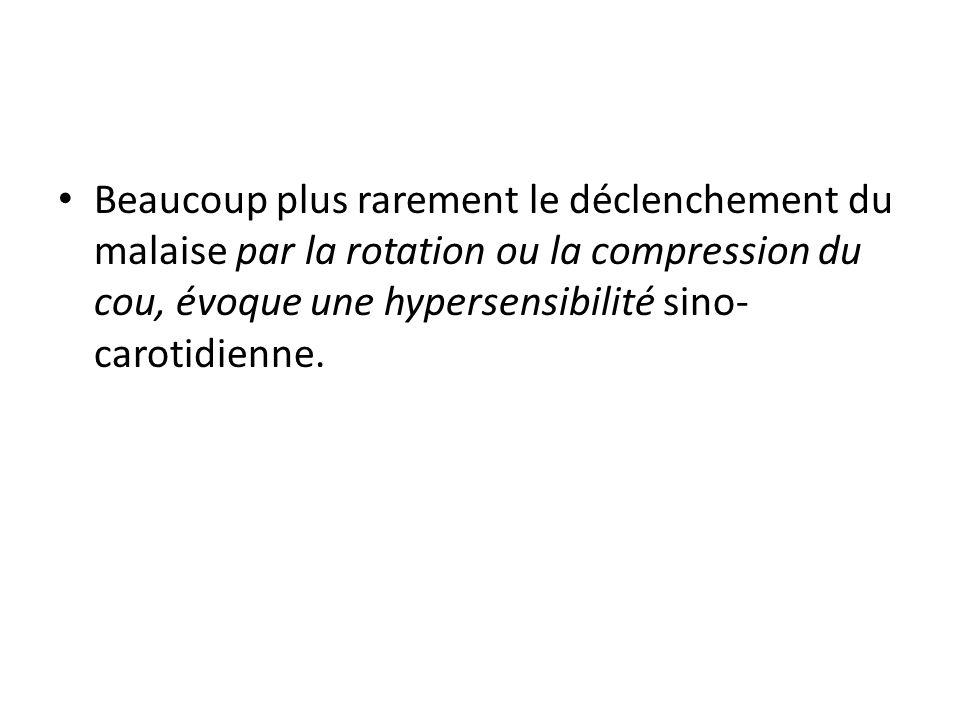 Beaucoup plus rarement le déclenchement du malaise par la rotation ou la compression du cou, évoque une hypersensibilité sino-carotidienne.