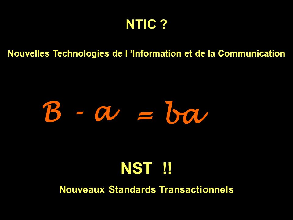 B - a = ba NST !! NTIC Nouveaux Standards Transactionnels