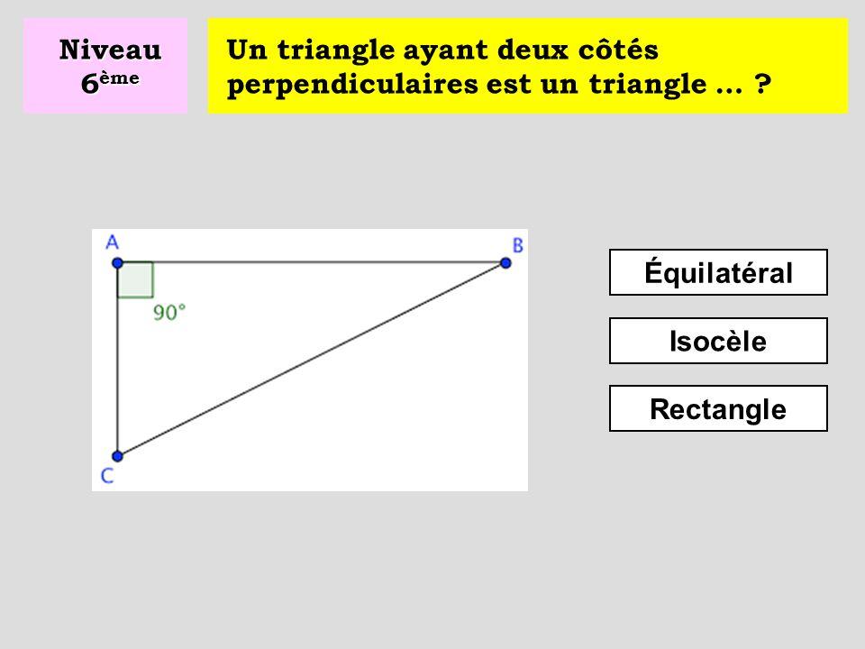 Niveau 6ème Un triangle ayant deux côtés perpendiculaires est un triangle … Équilatéral. Isocèle.