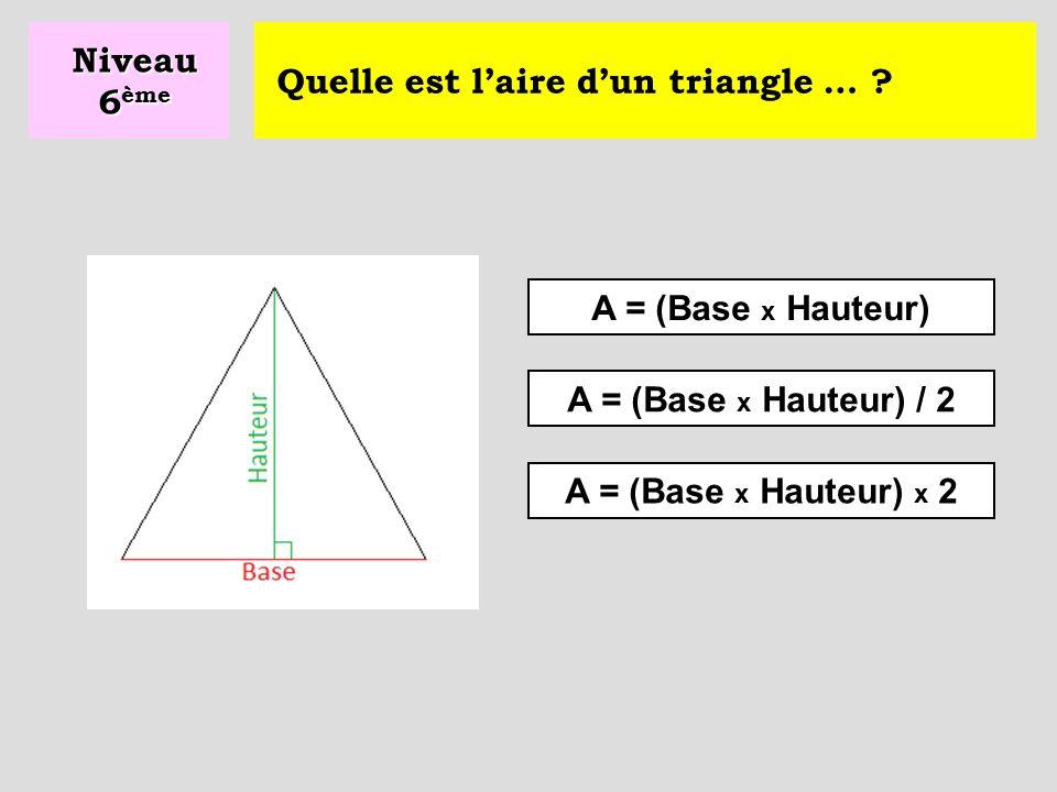 Niveau 6ème Quelle est l'aire d'un triangle … . A = (Base x Hauteur) A = (Base x Hauteur) / 2.