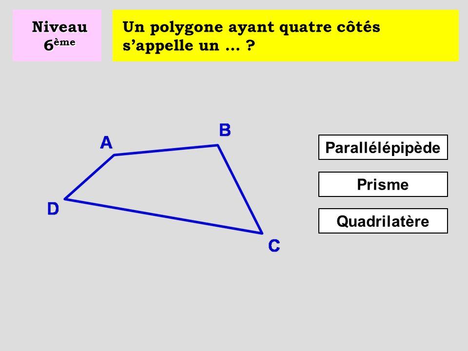 Niveau 6ème Un polygone ayant quatre côtés s'appelle un … Parallélépipède Prisme Quadrilatère